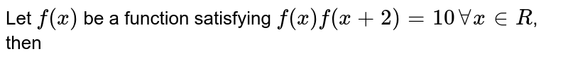 Let `f(x)` be a function satisfying `f(x)  f(x+2) = 10 AA x in R`, then
