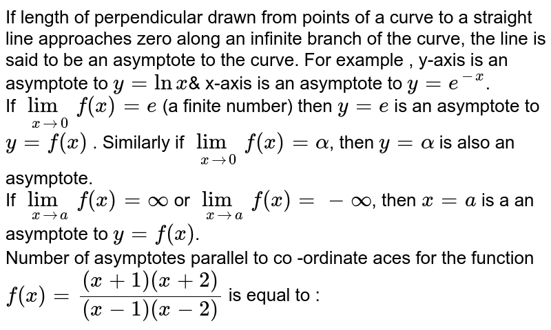 """If length of  perpendicular  drawn from points of a curve to a straight line approaches  zero along an infinite  branch  of the curve, the line is said to be an asymptote to the curve. For example , y-axis is an asymptote to `y = lnx`& x-axis  is an asymptote to ` y = e^(-x)`. <br> If `underset(xrarr0)( lim)f(x) = e` (a finite number) then `y = e` is an asymptote to `y = f(x)` . Similarly if `underset(xrarr0)(""""lim"""")f(x) = alpha`, then `y = alpha`  is also an asymptote. <br> If `underset(xrarra)(lim)f(x) = oo` or `underset(xrarra)(lim) f(x) = -oo`, then `x = a` is a an asymptote to `y = f(x)`. <br> Number of asymptotes parallel  to co -ordinate aces for the function `f(x)  = ((x+1)(x+2))/((x-1)(x-2))` is equal to :"""