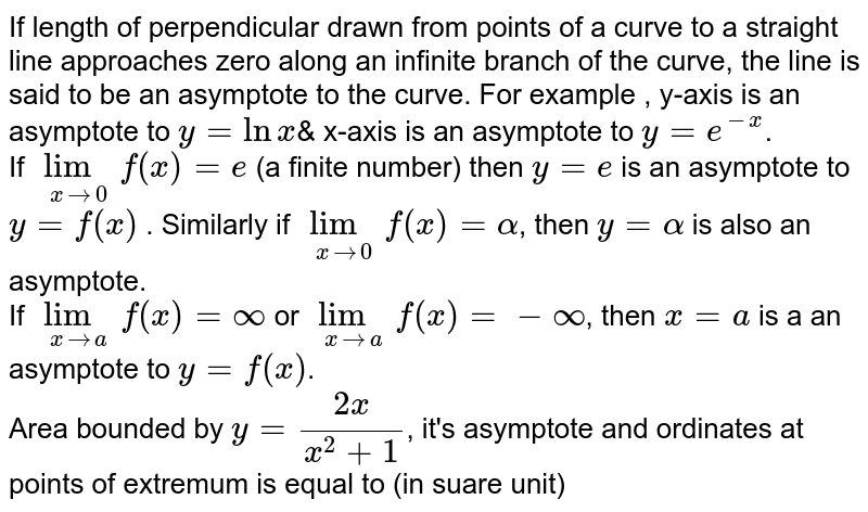 """If length of  perpendicular  drawn from points of a curve to a straight line approaches  zero along an infinite  branch  of the curve, the line is said to be an asymptote to the curve. For example , y-axis is an asymptote to `y = lnx`& x-axis  is an asymptote to ` y = e^(-x)`. <br> If `underset(xrarr0)( lim)f(x) = e` (a finite number) then `y = e` is an asymptote to `y = f(x)` . Similarly if `underset(xrarr0)(""""lim"""")f(x) = alpha`, then `y = alpha`  is also an asymptote. <br> If `underset(xrarra)(lim)f(x) = oo` or `underset(xrarra)(lim) f(x) = -oo`, then `x = a` is a an asymptote to `y = f(x)`. <br> Area bounded by `y = (2x)/(x^(2)+1)`, it's asymptote  and ordinates  at points of extremum is equal to  (in suare unit)"""