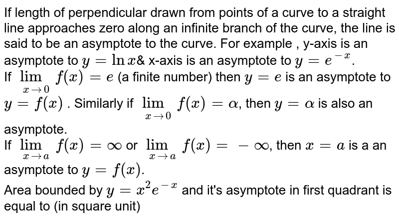 """If length of  perpendicular  drawn from points of a curve to a straight line approaches  zero along an infinite  branch  of the curve, the line is said to be an asymptote to the curve. For example , y-axis is an asymptote to `y = lnx`& x-axis  is an asymptote to ` y = e^(-x)`. <br> If `underset(xrarr0)( lim)f(x) = e` (a finite number) then `y = e` is an asymptote to `y = f(x)` . Similarly if `underset(xrarr0)(""""lim"""")f(x) = alpha`, then `y = alpha`  is also an asymptote. <br> If `underset(xrarra)(lim)f(x) = oo` or `underset(xrarra)(lim) f(x) = -oo`, then `x = a` is a an asymptote to `y = f(x)`. <br> Area bounded by `y = x^(2)e^(-x)` and it's asymptote in first quadrant is equal to (in square  unit)"""