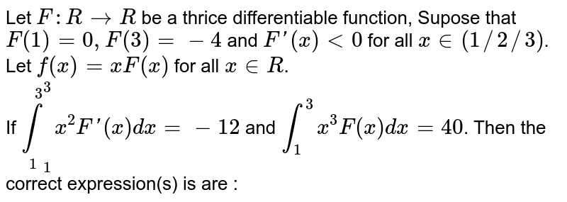 """Let `F : R rarr R` be  a thrice differentiable function, Supose  that `F(1) = 0, F(3) = -4` and `F'(x)  lt 0` for all `x in (1//2//3)`. Let `f(x) = xF(x)` for all `x in R`. <br> If `underset(1)overset(3)intx^(2)F'(x)  dx  = -12` and `underset(1)overset(3)intx^(3)F""""(x)dx = 40`. Then the correct  expression(s) is are :"""