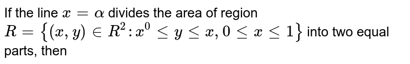 If the line `x = alpha` divides the area of region `R = {(x,y) in R^(2) : x^(0)   le y le x, 0 le x le 1}` into two   equal parts, then