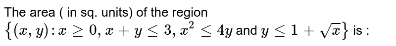 The area ( in sq. units) of the region `{(x,y) : x ge 0, x +  y le 3, x^(2) le 4 y` and `y  le 1 + sqrt(x)}` is :