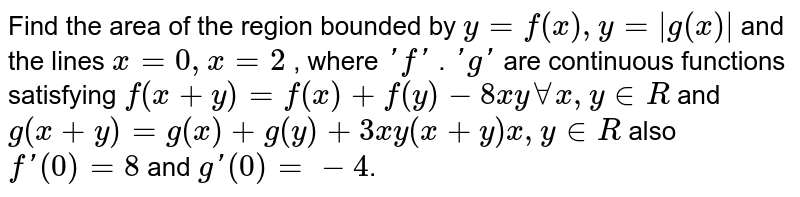 Find the area of the region bounded by `y = f(x), y = |g(x)|` and the lines `x = 0, x = 2` , where `'f'` . `'g'` are continuous functions satisfying `f(x+y)=f(x)+f(y)-8xyAA x, y in  R` and `g(x+y) = g(x) + g(y) + 3xy(x+y) x, y in R` also `f'(0) = 8` and `g'(0) = - 4`.