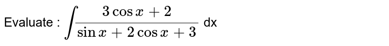 Evaluate : `int(3cosx+2)/(sinx+2cosx+3)` dx