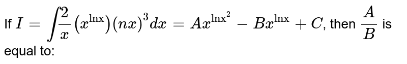 """If `I=int2/x(x^(""""lnx""""))(nx)^(3)dx=Ax^(""""lnx""""^(2))-Bx^(""""lnx"""")+C`, then `A/B` is equal to:"""