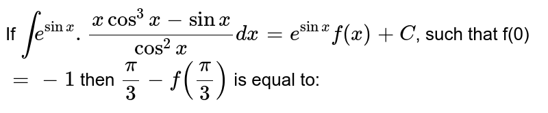 If `inte^(sinx).(xcos^(3)x-sinx)/(cos^(2)x)dx=e^(sinx)f(x)+C`, such that f(0)`=-1` then `pi/3-f(pi/3)` is equal to: