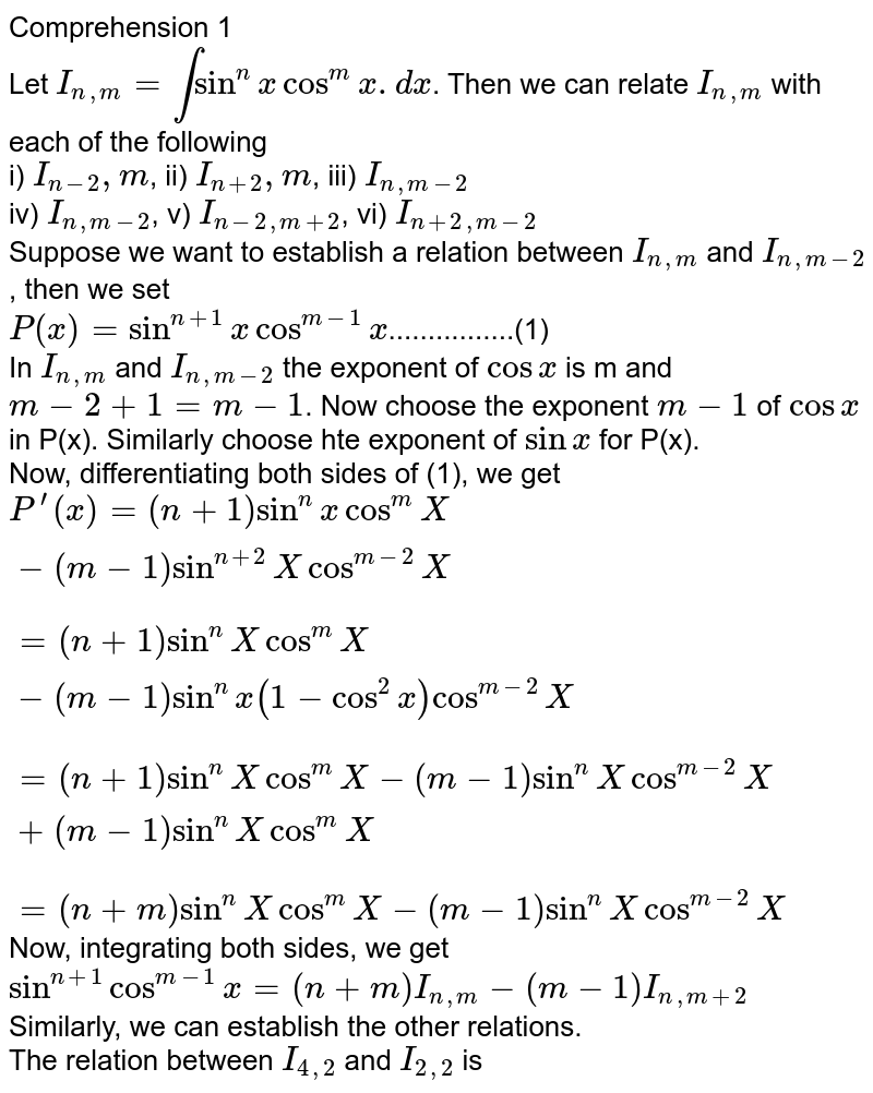 Comprehension 1 <br> Let `I_(n,m)=intsin^(n)xcos^(m)x.dx`. Then we can relate `I_(n,m)` with each of the following <br> i) `I_(n-2),m`, ii) `I_(n+2),m`, iii) `I_(n,m-2)` <br> iv) `I_(n,m-2)`, v) `I_(n-2,m+2)`, vi) `I_(n+2,m-2)` <br> Suppose we want to establish a relation between `I_(n,m)` and `I_(n,m-2)`, then we set <br> `P(x)=sin^(n+1)xcos^(m-1)x`................(1) <br> In `I_(n,m)` and `I_(n,m-2)` the exponent of `cosx` is m and `m-2+1=m-1`. Now choose the exponent `m-1` of `cosx` in P(x). Similarly choose hte exponent of `sinx` for P(x). <br> Now, differentiating both sides of (1), we get <br> `P^(')(x) = (n+1)sin^(n)xcos^(m)X-(m-1)sin^(n+2)Xcos^(m-2)X` <br> `=(n+1)sin^(n)Xcos^(m)X-(m-1)sin^(n)x(1-cos^(2)x)cos^(m-2)X` <br> `=(n+1)sin^(n)X cos^(m)X-(m-1)sin^(n)Xcos^(m-2)X+(m-1)sin^(n)Xcos^(m)X` <br> `=(n+m)sin^(n)Xcos^(m)X-(m-1)sin^(n)Xcos^(m-2)X` <br> Now, integrating both sides, we get <br> `sin^(n+1)cos^(m-1)x=(n+m)I_(n,m)-(m-1)I_(n,m+2)` <br> Similarly, we can establish the other relations. <br> The relation between `I_(4,2)` and `I_(2,2)` is