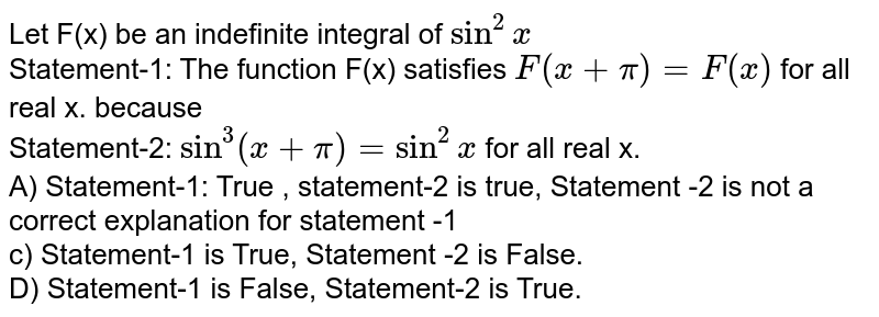 Let F(x) be an indefinite integral of `sin^(2)x` <br> Statement-1:  The function F(x) satisfies `F(x+pi)=F(x)` for all real x. because <br> Statement-2: `sin^(3)(x+pi)=sin^(2)x` for all real x. <br> A) Statement-1: True , statement-2 is true, Statement -2 is not a correct explanation for statement -1 <br> c) Statement-1 is True, Statement -2 is False. <br> D) Statement-1 is False, Statement-2 is True.