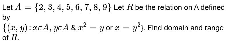 Let `A={2,3,4,5,6,7,8,9}` Let `R` be the relation on A defined by  <br> `{(x,y):x epsilonA,yepsilonA` & `x^(2)=y` or `x=y^(2)`}. Find domain and range of `R`.