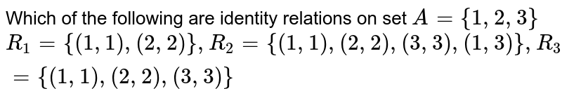 Which of the following are identity relations on set `A={1,2,3}` <br> `R_(1)={(1,1),(2,2)},R_(2)={(1,1),(2,2),(3,3),(1,3)},R_(3)={(1,1),(2,2),(3,3)}`