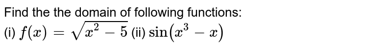 Find the the domain of following functions: <br> (i) `f(x)=sqrt(x^(2)-5)` (ii) `sin(x^(3)-x)`
