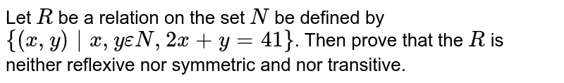 Let `R` be a relation on the set `N` be defined by `{(x,y) x,yepsilonN,2x+y=41}`. Then prove that the `R` is neither reflexive nor symmetric and nor transitive.