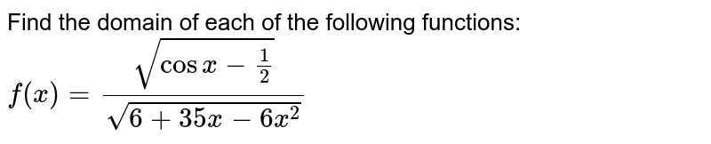 Find the domain of each of the following functions: `f(x)=(sqrt(cosx-1/2))/(sqrt(6+35x-6x^(2))`