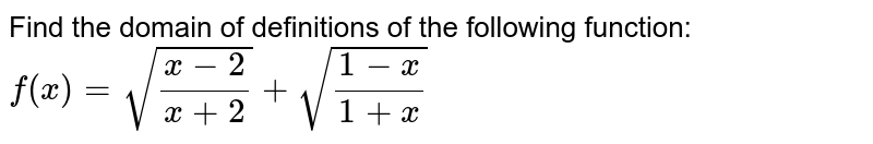 Find the domain of definitions of the following function: `f(x)=sqrt((x-2)/(x+2))+sqrt((1-x)/(1+x))`