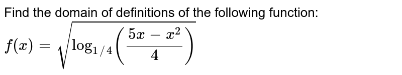 Find the domain of definitions of the following function: `f(x)=sqrt(log_(1//4)((5x-x^(2))/4))`