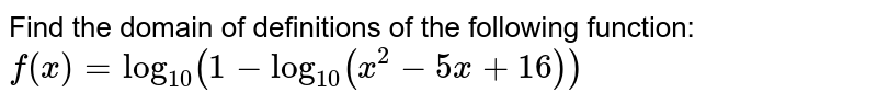 Find the domain of definitions of the following function: `f(x)=log_(10)(1-log_(10)(x^(2)-5x+16))`