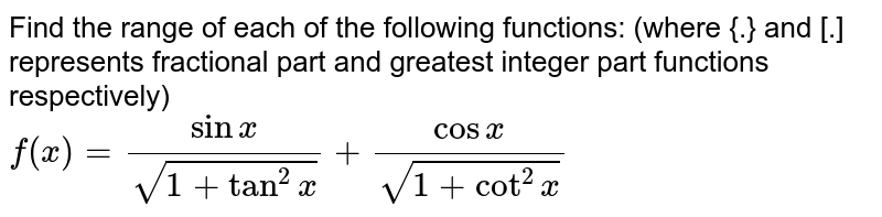 Find the range of each of the following functions: (where {.} and [.] represents fractional part and greatest integer part functions respectively) <br> `f(x)=(sinx)/(sqrt(1+tan^(2)x))+(cosx)/(sqrt(1+cot^(2)x))`