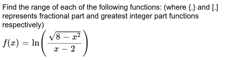 Find the range of each of the following functions: (where {.} and [.] represents fractional part and greatest integer part functions respectively) <br> `f(x)=ln((sqrt(8-x^(2)))/(x-2))`