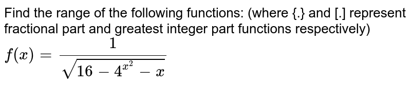 Find the  range of the following functions: (where {.} and [.] represent fractional part and greatest integer part functions respectively) <br> `f(x)=1/(sqrt(16-4^(x^(2))-x))`