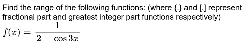 Find the  range of the following functions: (where {.} and [.] represent fractional part and greatest integer part functions respectively) <br> `f(x)=1/(2-cos 3x)`