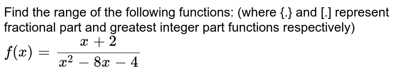 Find the  range of the following functions: (where {.} and [.] represent fractional part and greatest integer part functions respectively) <br> `f(x)=(x+2)/(x^(2)-8x-4)`