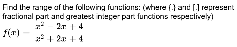 Find the  range of the following functions: (where {.} and [.] represent fractional part and greatest integer part functions respectively) <br> `f(x)=(x^(2)-2x+4)/(x^(2)+2x+4)`