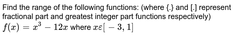 Find the  range of the following functions: (where {.} and [.] represent fractional part and greatest integer part functions respectively) <br> `f(x)=x^(3)-12x` where `xepsilon[-3,1]`