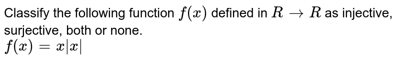 Classify the following function `f(x)` defined in `RtoR` as injective, surjective, both or none. <br> `f(x)=x|x|`