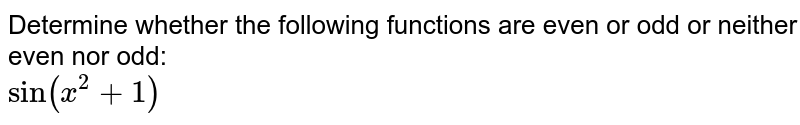 Determine whether the following functions are even or odd or neither even nor odd: <br> `sin(x^(2)+1)`