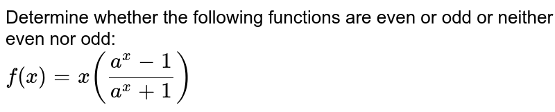 Determine whether the following functions are even or odd or neither even nor odd: <br> `f(x)=x((a^(x)-1)/(a^(x)+1))`