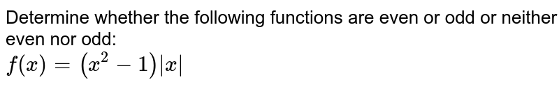 Determine whether the following functions are even or odd or neither even nor odd: <br> `f(x)=(x^(2)-1)|x|`