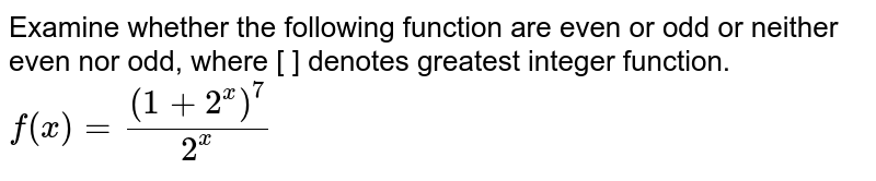 Examine whether the following function are even or odd or neither even nor odd, where [ ] denotes greatest integer function. <br> `f(x)=((1+2^(x))^(7))/(2^(x))`