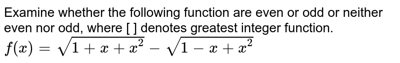 Examine whether the following function are even or odd or neither even nor odd, where [ ] denotes greatest integer function. <br> `f(x)=sqrt(1+x+x^(2))-sqrt(1-x+x^(2))`