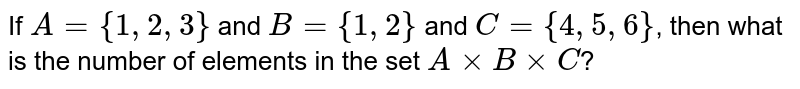 If `A={1,2,3}` and `B={1,2}` and `C={4,5,6}`, then what is the number of elements in the set `AxxBxxC`?