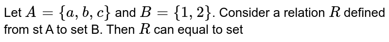 Let `A={a,b,c}` and `B={1,2}`. Consider a relation `R` defined from st A to set B. Then `R` can equal to set
