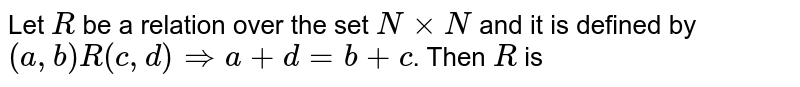 Let `R` be a relation over the set `NxxN` and it is defined by `(a,b)R(c,d)impliesa+d=b+c`. Then `R` is