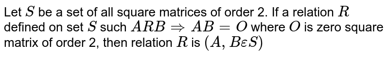 Let `S` be a set of all square matrices of order 2. If a relation `R` defined on set `S` such `AR BimpliesAB=O` where `O` is zero square matrix of order 2, then relation `R` is `(A,BepsilonS)`