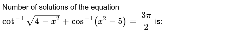 Number of solutions of the equation `cot^(-1)sqrt(4-x^(2))+cos^(-1)(x^(2)-5)=(3pi)/2` is: