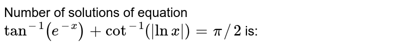 Number of solutions of equation `tan^(-1)(e^(-x))+cot^(-1)(|lnx|)=pi//2` is: