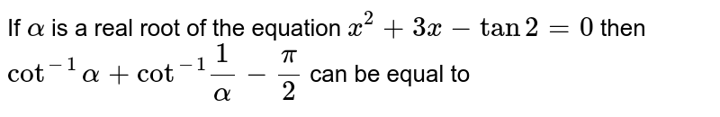 """If `alpha` is a real root of the equation `x^(3)+3x-tan2=0` then `cot^(-1)alpha+""""cot""""^(-1)1/(alpha)-(pi)/2` can be equal to"""