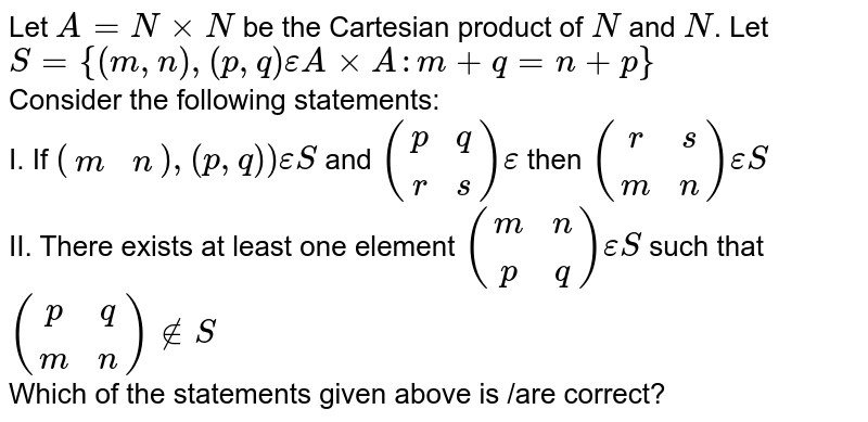 Let `A=NxxN` be the Cartesian product of `N` and `N`. Let `S={(m,n),(p,q)epsilonAxxA:m+q=n+p}` <br> Consider the following statements: <br> I.  If `((m,n)),(p,q))epsilonS` and `((p,q),(r,s))epsilon` then `((r,s),(m,n))epsilonS` <br> II. There exists at least one element `((m,n),(p,q))epsilonS` such that `((p,q),(m,n))!inS` <br> Which of the statements given above is /are correct?