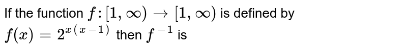 If the function `f:[1,oo)to[1,oo)` is defined by `f(x)=2^(x(x-1))` then `f^(-1)` is