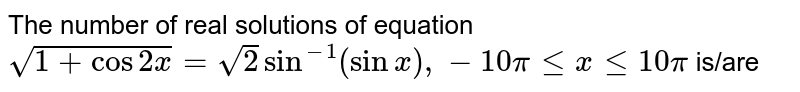 The number of real solutions of equation `sqrt(1+cos2x)=sqrt(2)sin^(-1)(sinx),-10pilexle10pi` is/are