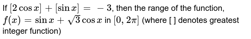If `[2cosx]+[sinx]=-3`, then the range of the function `f(x)=sinx+sqrt(3)cosx` in `[0,2pi]` lies in (where [] denotes greatest integer function)