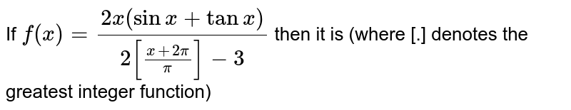 If `f(x)=(2x(sinx+tanx))/(2[(x+2pi)/(pi)]-3)` then it is (where [.] denotes the greatest integer function)