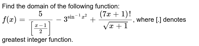 Find the domain of the following function: `f(x)=5/([(x-1)/2])-3^(sin^(-1)x^(2))+((7x+1)!)/(sqrt(x+1))`, where [.] denotes greatest integer function.
