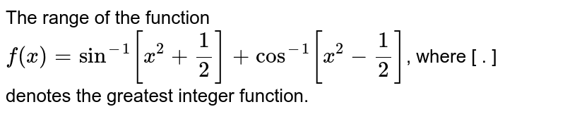 The range of the function `f(x)=sin^(-1)[x^(2)+1/2]+cos^(-1)[x^(2)-1/2` where [ ] is the greatest integer function is: