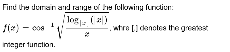 Find the domain and range of the following function: <br> `f(x)=cos^(-1)sqrt(log_([x])(|x|)/x)`, whre [.] denotes the greatest integer function.
