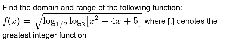 Find the domain and range of the following function: <br> `f(x)=sqrt(log_(1//2)log_(2)[x^(2)+4x+5])` where [.] denotes the greatest integer function
